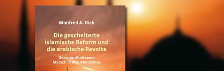 Die gescheiterte islamische Reform und die arabische Revolte: Der unaufhaltsame Marsch in den Islamismus