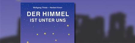 Der Himmel ist unter uns: Die faszinierende Entdeckung des ersten Weltwunders zwischen Rhein und Weser, Lippe, Ruhr und Main